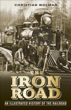 The Iron Road: An Illustrated History of the Railroad,978-1-4654-1953-8